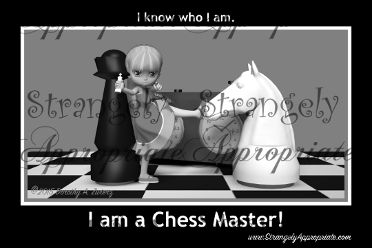 I know who I am...I'm a Chessmaster!